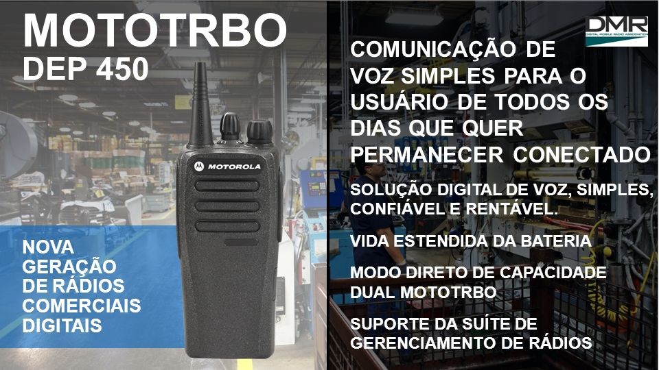 MOTOTRBO DEP 450 COMUNICAÇÃO DE VOZ SIMPLES PARA O USUÁRIO DE TODOS OS DIAS QUE QUER PERMANECER CONECTADO.