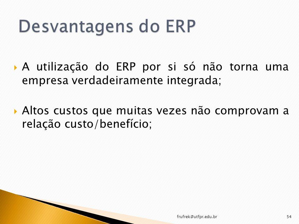 Desvantagens do ERP A utilização do ERP por si só não torna uma empresa verdadeiramente integrada;