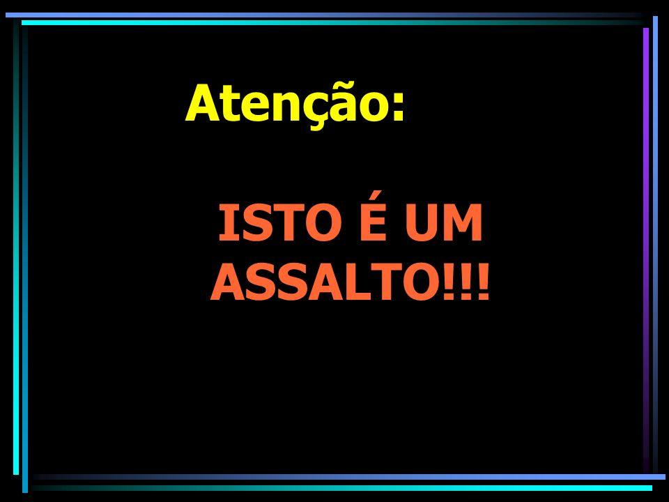 Atenção: ISTO É UM ASSALTO!!!