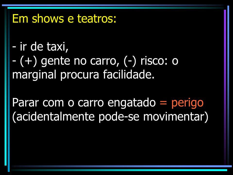 Em shows e teatros: - ir de taxi, - (+) gente no carro, (-) risco: o marginal procura facilidade.
