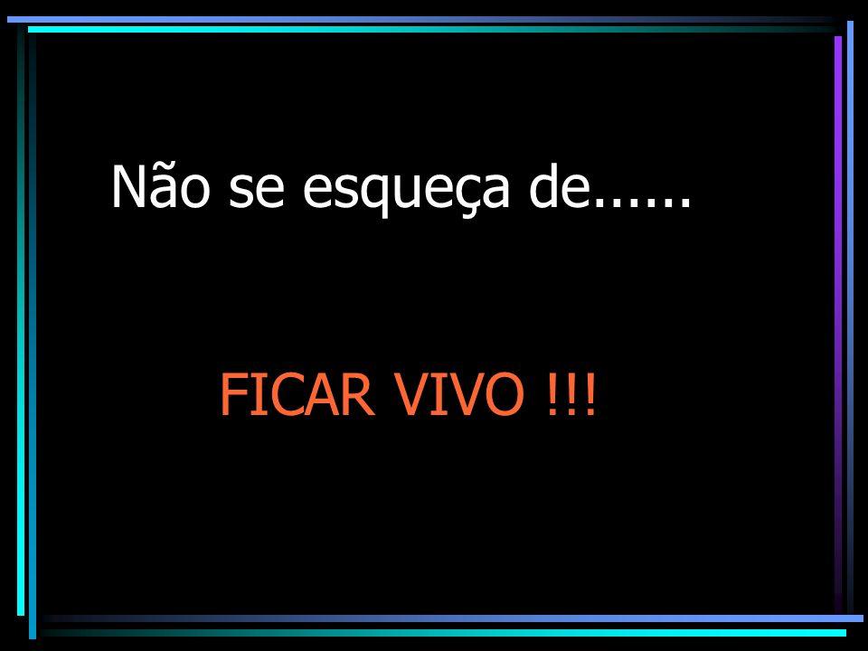 Não se esqueça de...... FICAR VIVO !!!