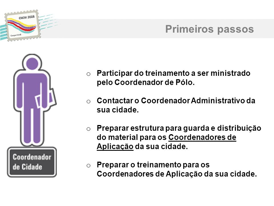 Primeiros passos Participar do treinamento a ser ministrado pelo Coordenador de Pólo. Contactar o Coordenador Administrativo da sua cidade.