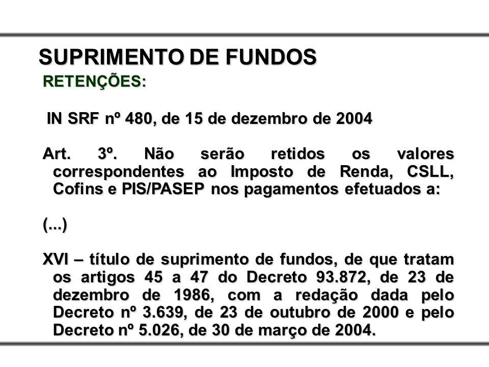 SUPRIMENTO DE FUNDOS RETENÇÕES: IN SRF nº 480, de 15 de dezembro de 2004.