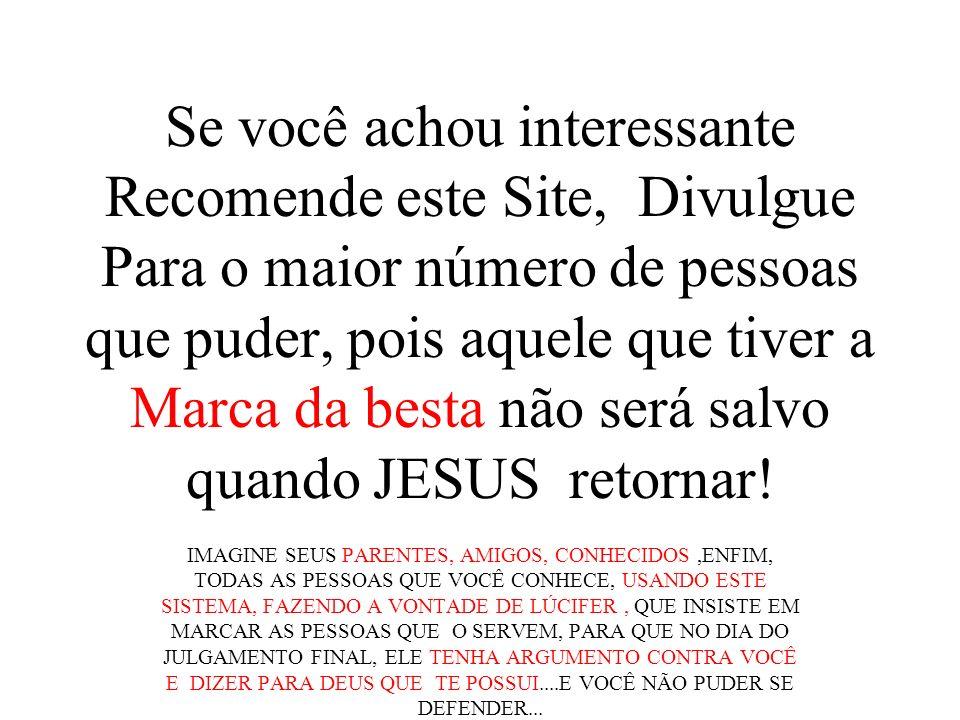 Se você achou interessante Recomende este Site, Divulgue Para o maior número de pessoas que puder, pois aquele que tiver a Marca da besta não será salvo quando JESUS retornar!