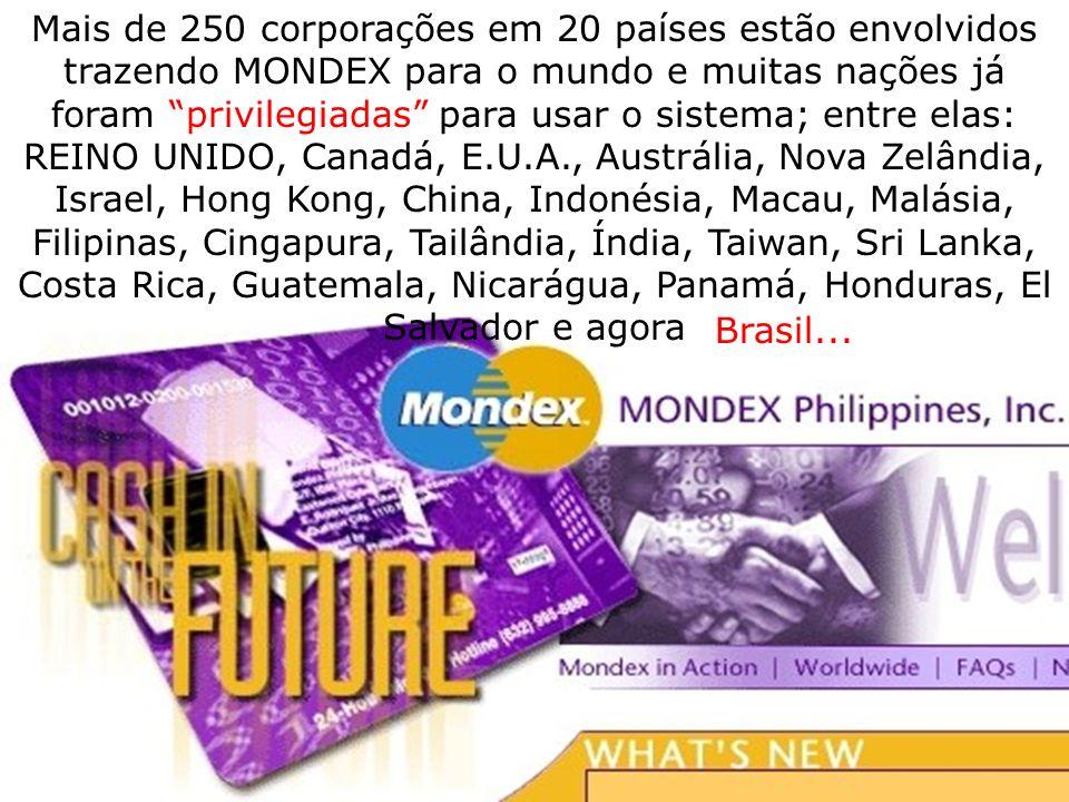 Mais de 250 corporações em 20 países estão envolvidos trazendo MONDEX para o mundo e muitas nações já foram privilegiadas para usar o sistema; entre elas: REINO UNIDO, Canadá, E.U.A., Austrália, Nova Zelândia, Israel, Hong Kong, China, Indonésia, Macau, Malásia, Filipinas, Cingapura, Tailândia, Índia, Taiwan, Sri Lanka, Costa Rica, Guatemala, Nicarágua, Panamá, Honduras, El Salvador e agora