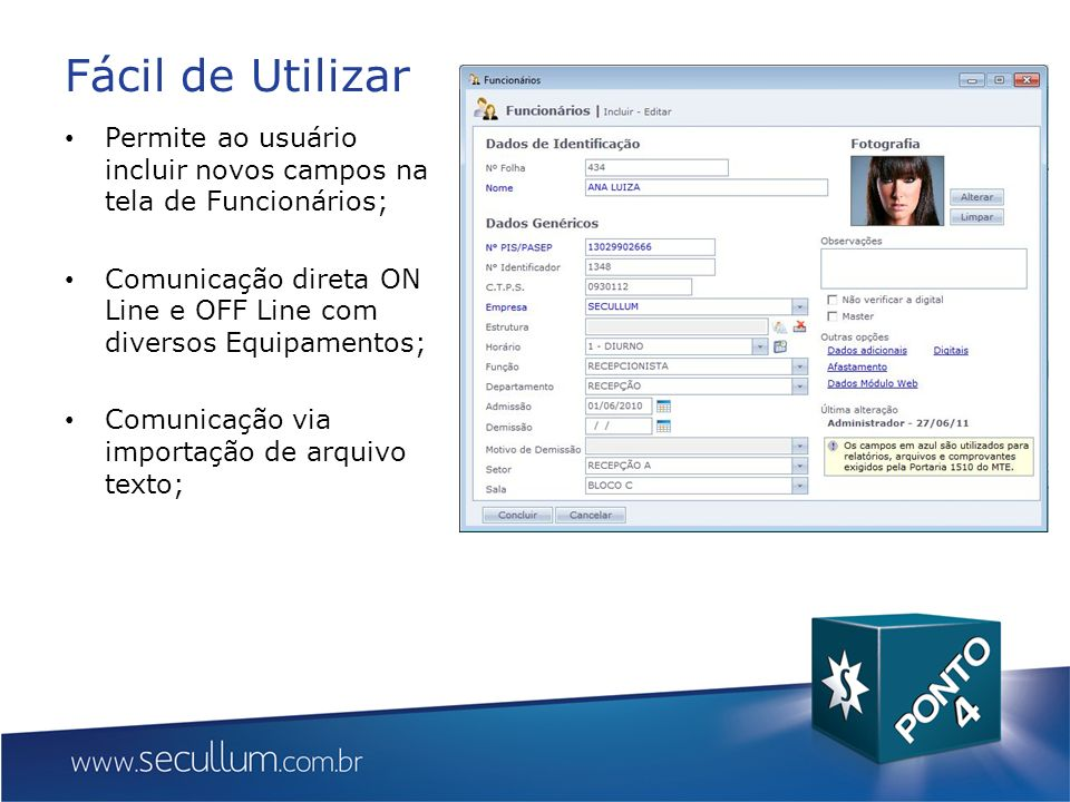 Fácil de Utilizar Permite ao usuário incluir novos campos na tela de Funcionários; Comunicação direta ON Line e OFF Line com diversos Equipamentos;
