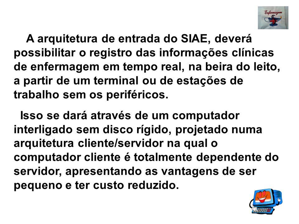 A arquitetura de entrada do SIAE, deverá possibilitar o registro das informações clínicas de enfermagem em tempo real, na beira do leito, a partir de um terminal ou de estações de trabalho sem os periféricos.