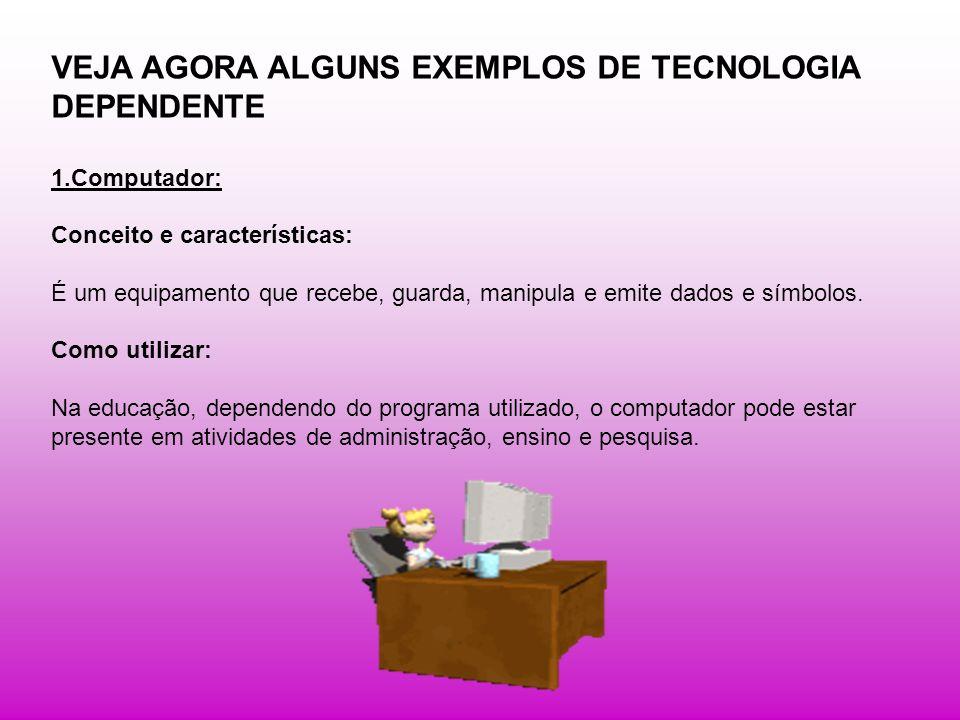VEJA AGORA ALGUNS EXEMPLOS DE TECNOLOGIA DEPENDENTE