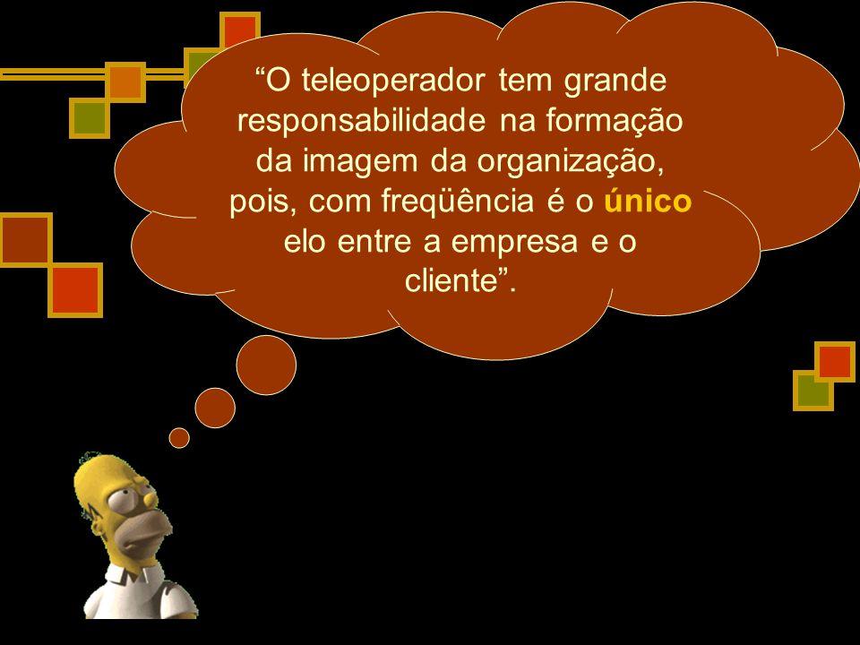 O teleoperador tem grande responsabilidade na formação da imagem da organização, pois, com freqüência é o único elo entre a empresa e o cliente .