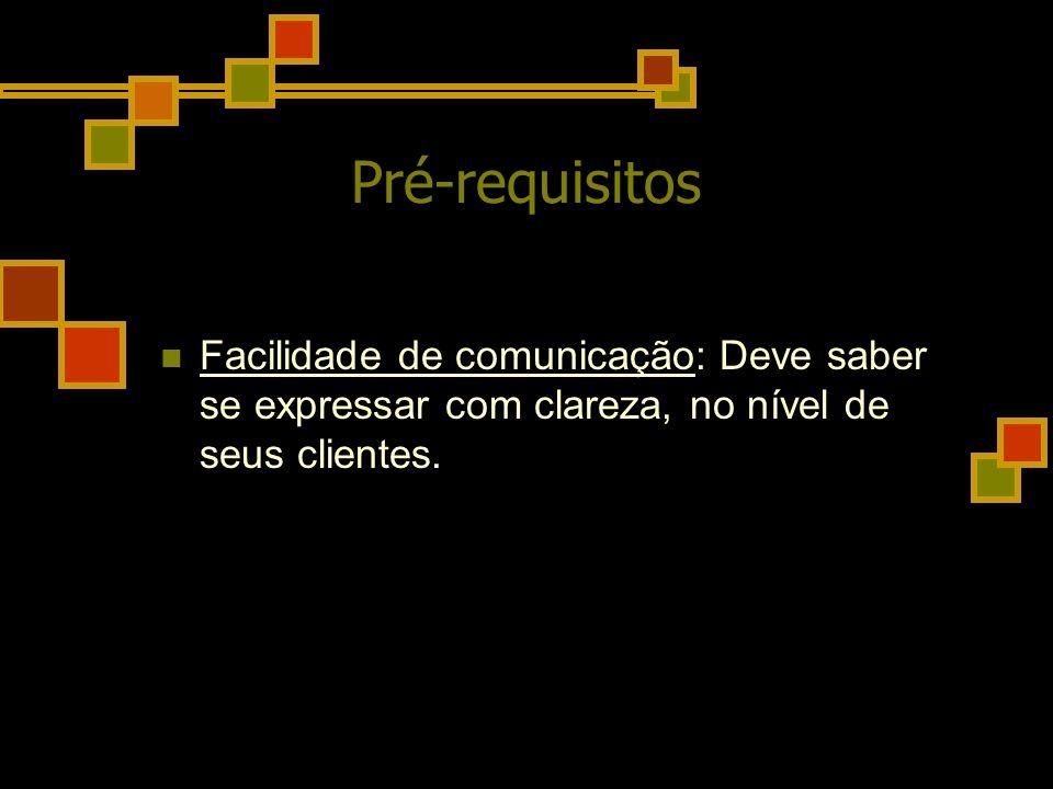 Pré-requisitos Facilidade de comunicação: Deve saber se expressar com clareza, no nível de seus clientes.