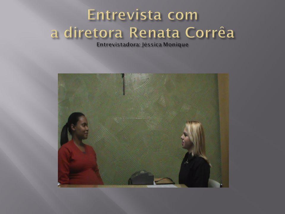 Entrevista com a diretora Renata Corrêa Entrevistadora: Jéssica Monique
