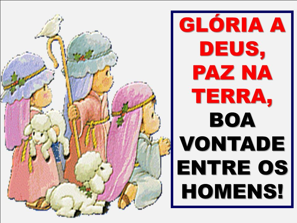 GLÓRIA A DEUS, PAZ NA TERRA, BOA VONTADE ENTRE OS HOMENS!