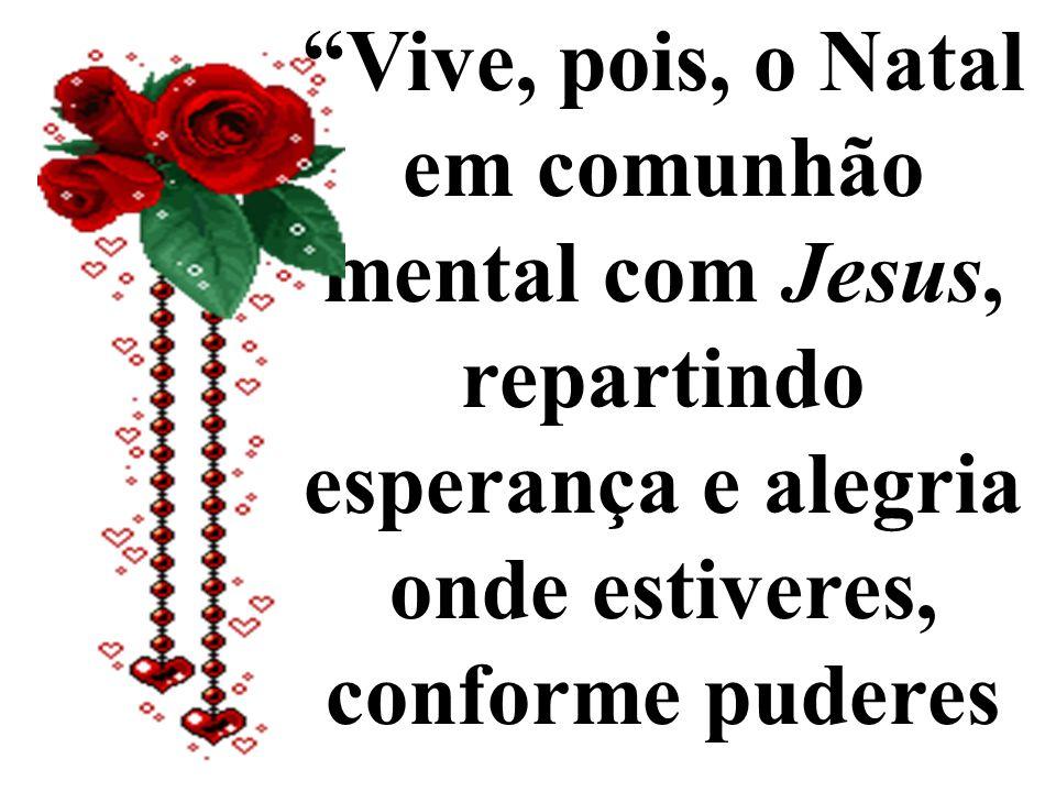 Vive, pois, o Natal em comunhão mental com Jesus, repartindo esperança e alegria onde estiveres, conforme puderes