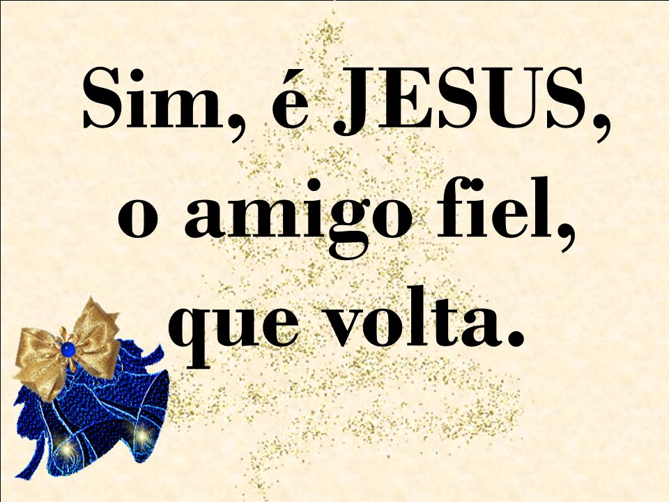Sim, é JESUS, o amigo fiel, que volta.