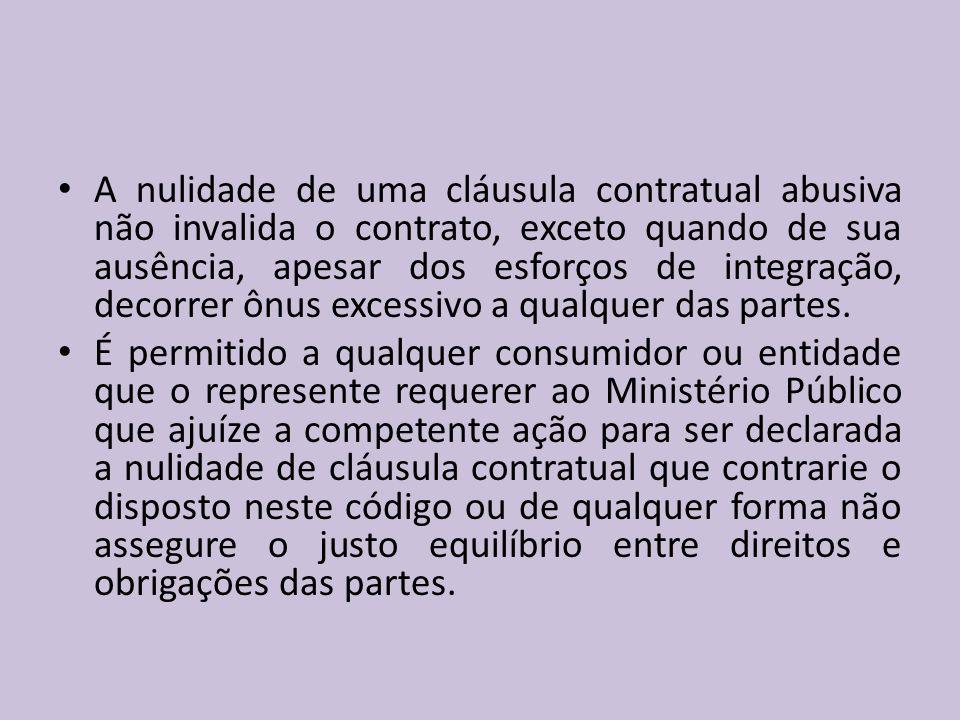 A nulidade de uma cláusula contratual abusiva não invalida o contrato, exceto quando de sua ausência, apesar dos esforços de integração, decorrer ônus excessivo a qualquer das partes.