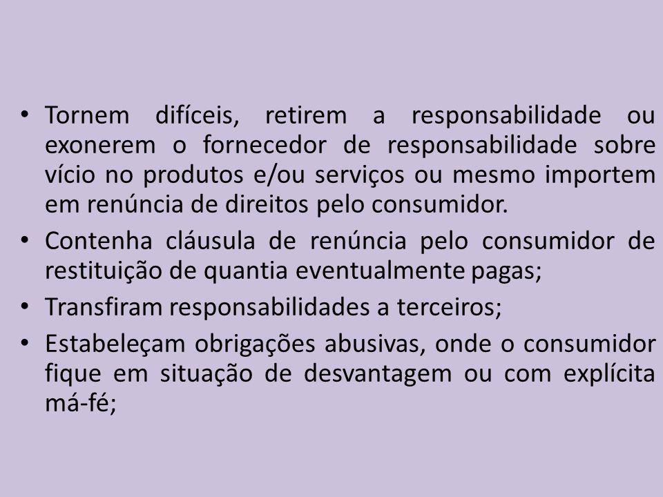 Tornem difíceis, retirem a responsabilidade ou exonerem o fornecedor de responsabilidade sobre vício no produtos e/ou serviços ou mesmo importem em renúncia de direitos pelo consumidor.