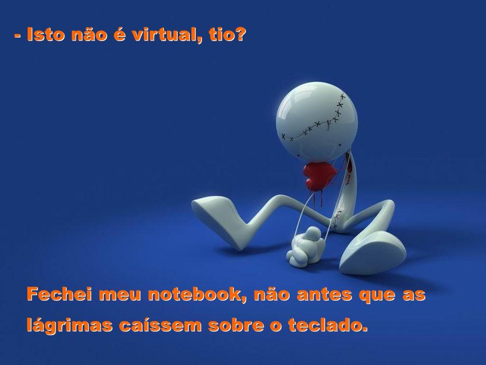 - Isto não é virtual, tio Fechei meu notebook, não antes que as lágrimas caíssem sobre o teclado.