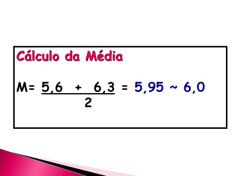 Cálculo da Média M= 5,6 + 6,3 = 5,95 ~ 6,0 2