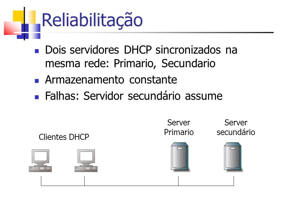 Reliabilitação Dois servidores DHCP sincronizados na mesma rede: Primario, Secundario. Armazenamento constante.