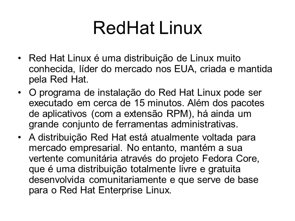 RedHat Linux Red Hat Linux é uma distribuição de Linux muito conhecida, líder do mercado nos EUA, criada e mantida pela Red Hat.