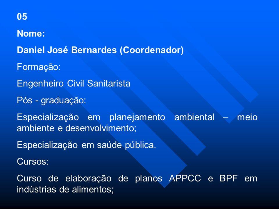 05 Nome: Daniel José Bernardes (Coordenador) Formação: Engenheiro Civil Sanitarista. Pós - graduação: