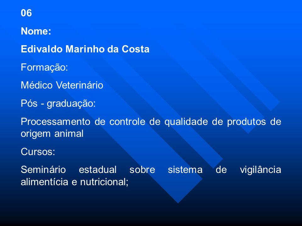 06 Nome: Edivaldo Marinho da Costa. Formação: Médico Veterinário. Pós - graduação: