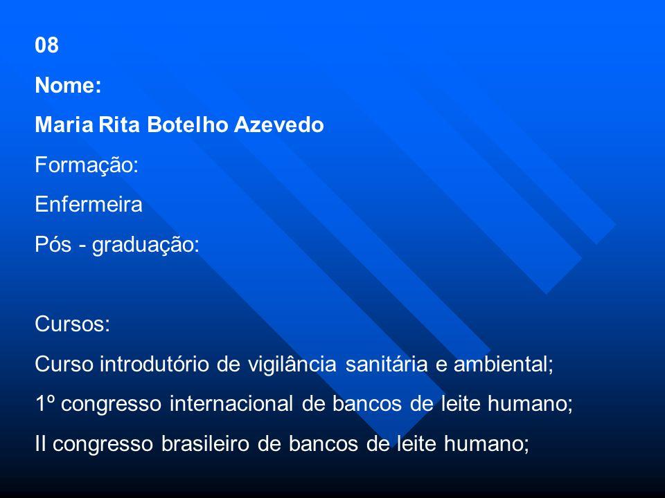 08 Nome: Maria Rita Botelho Azevedo. Formação: Enfermeira. Pós - graduação: Cursos: Curso introdutório de vigilância sanitária e ambiental;