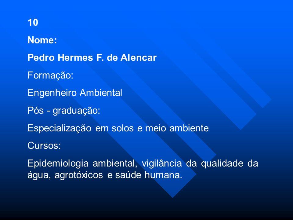 10 Nome: Pedro Hermes F. de Alencar. Formação: Engenheiro Ambiental. Pós - graduação: Especialização em solos e meio ambiente.