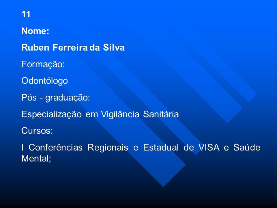 11 Nome: Ruben Ferreira da Silva. Formação: Odontólogo. Pós - graduação: Especialização em Vigilância Sanitária.