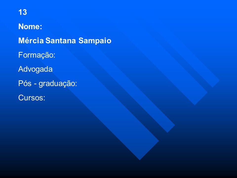 13 Nome: Mércia Santana Sampaio Formação: Advogada Pós - graduação: Cursos: