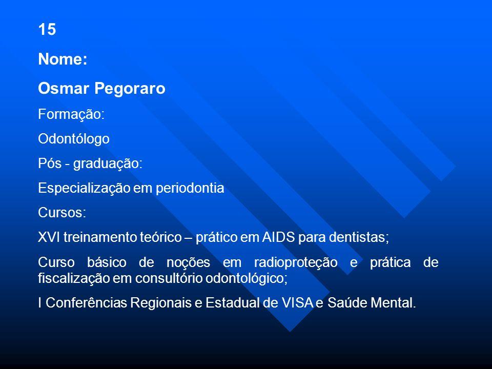 15 Nome: Osmar Pegoraro Formação: Odontólogo Pós - graduação: