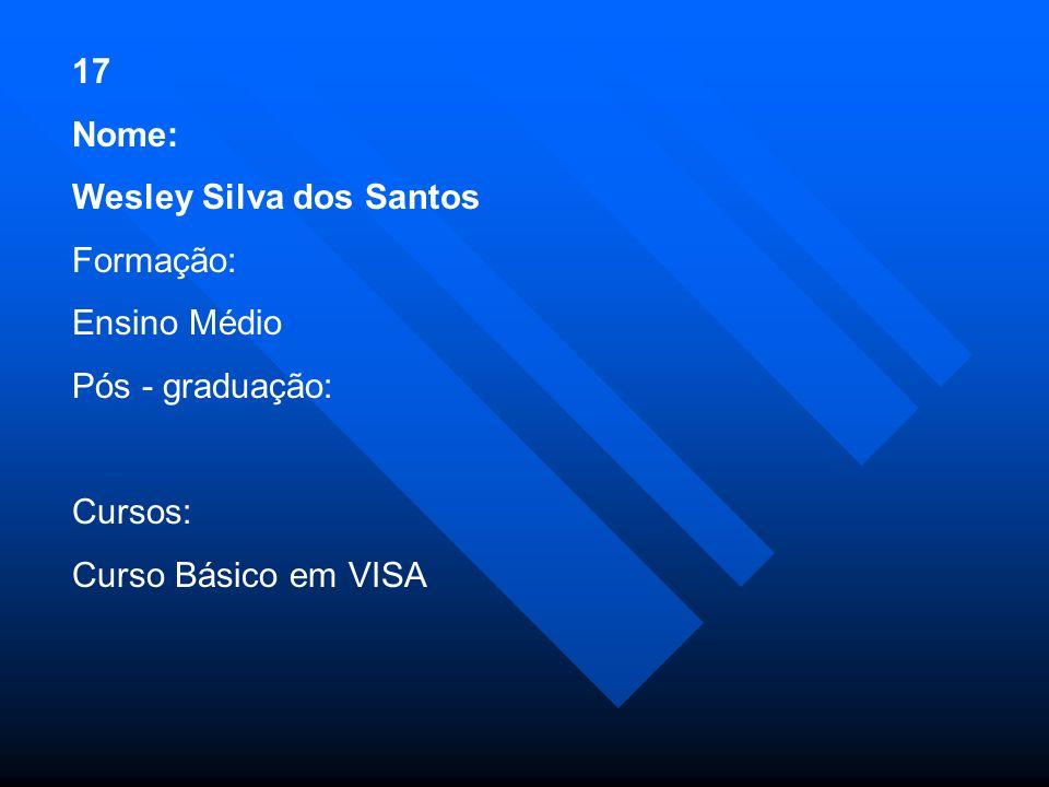 17 Nome: Wesley Silva dos Santos Formação: Ensino Médio.