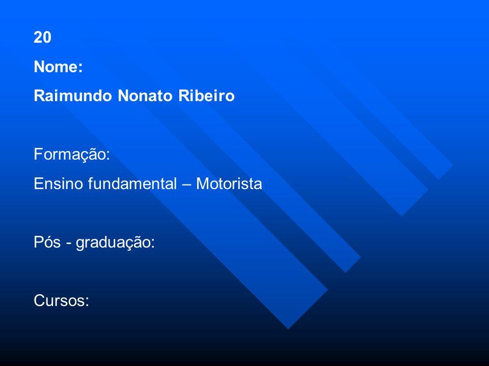 20 Nome: Raimundo Nonato Ribeiro. Formação: Ensino fundamental – Motorista. Pós - graduação: