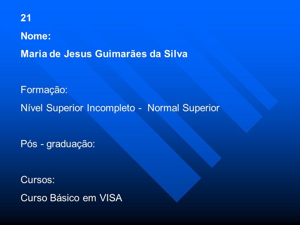 21 Nome: Maria de Jesus Guimarães da Silva. Formação: Nível Superior Incompleto - Normal Superior.