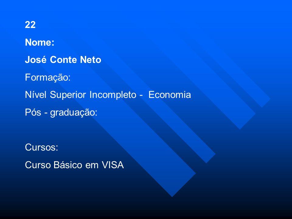 22 Nome: José Conte Neto. Formação: Nível Superior Incompleto - Economia. Pós - graduação: Cursos: