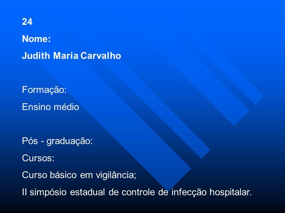 24 Nome: Judith Maria Carvalho. Formação: Ensino médio. Pós - graduação: Cursos: Curso básico em vigilância;