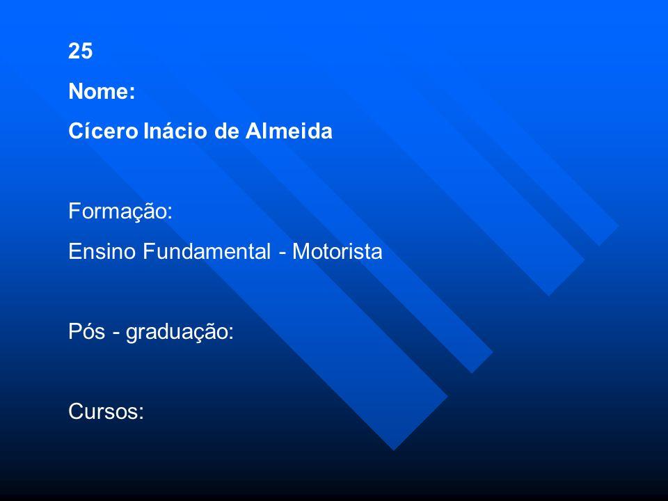 25 Nome: Cícero Inácio de Almeida. Formação: Ensino Fundamental - Motorista. Pós - graduação: