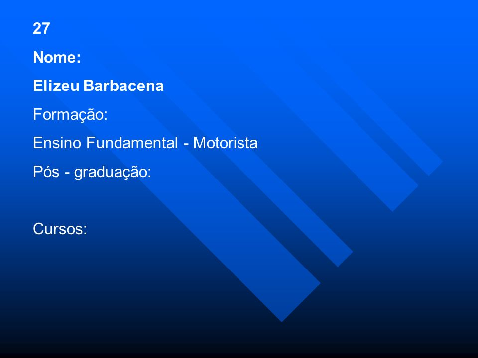 27 Nome: Elizeu Barbacena Formação: Ensino Fundamental - Motorista Pós - graduação: Cursos: