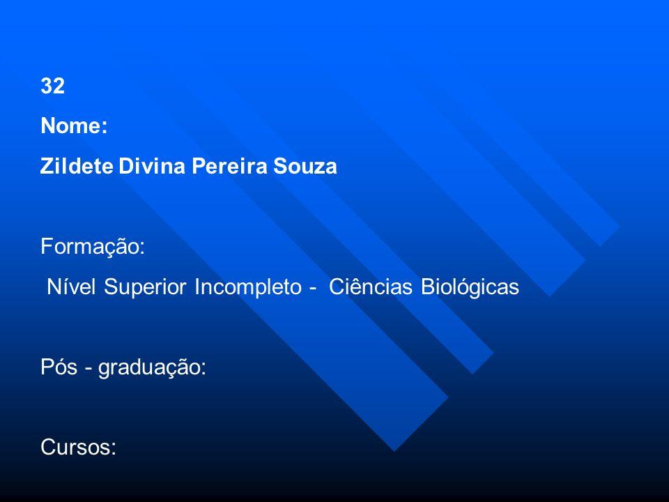 32 Nome: Zildete Divina Pereira Souza. Formação: Nível Superior Incompleto - Ciências Biológicas.