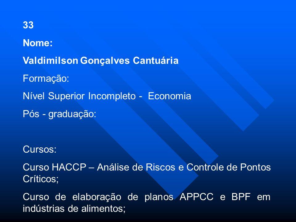 33 Nome: Valdimilson Gonçalves Cantuária. Formação: Nível Superior Incompleto - Economia. Pós - graduação: