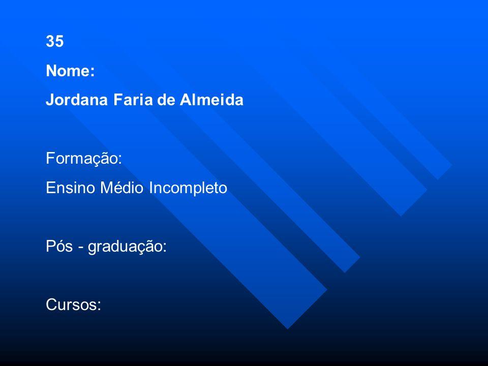 35 Nome: Jordana Faria de Almeida Formação: Ensino Médio Incompleto Pós - graduação: Cursos: