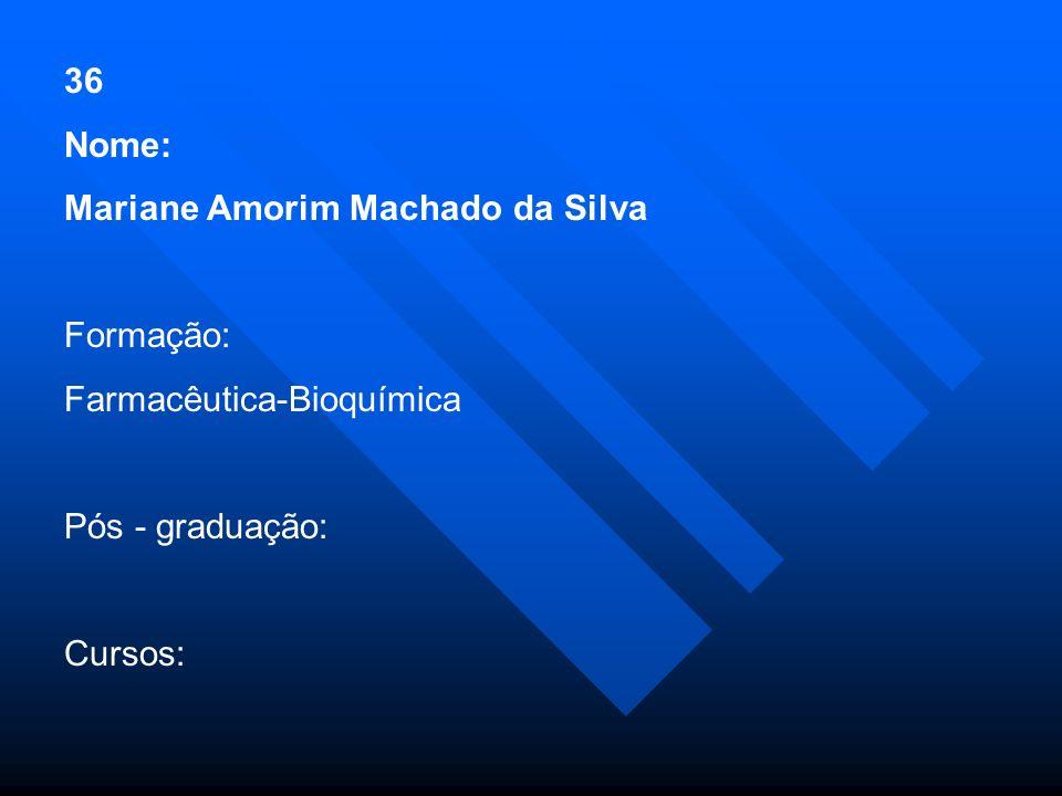 36 Nome: Mariane Amorim Machado da Silva. Formação: Farmacêutica-Bioquímica. Pós - graduação: