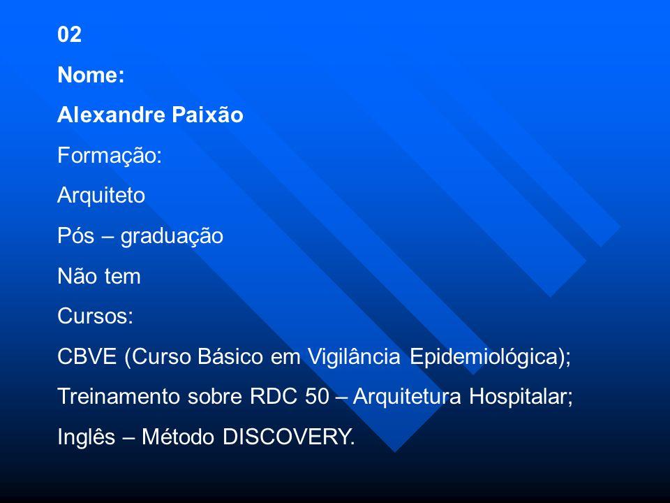 02 Nome: Alexandre Paixão. Formação: Arquiteto. Pós – graduação. Não tem. Cursos: CBVE (Curso Básico em Vigilância Epidemiológica);