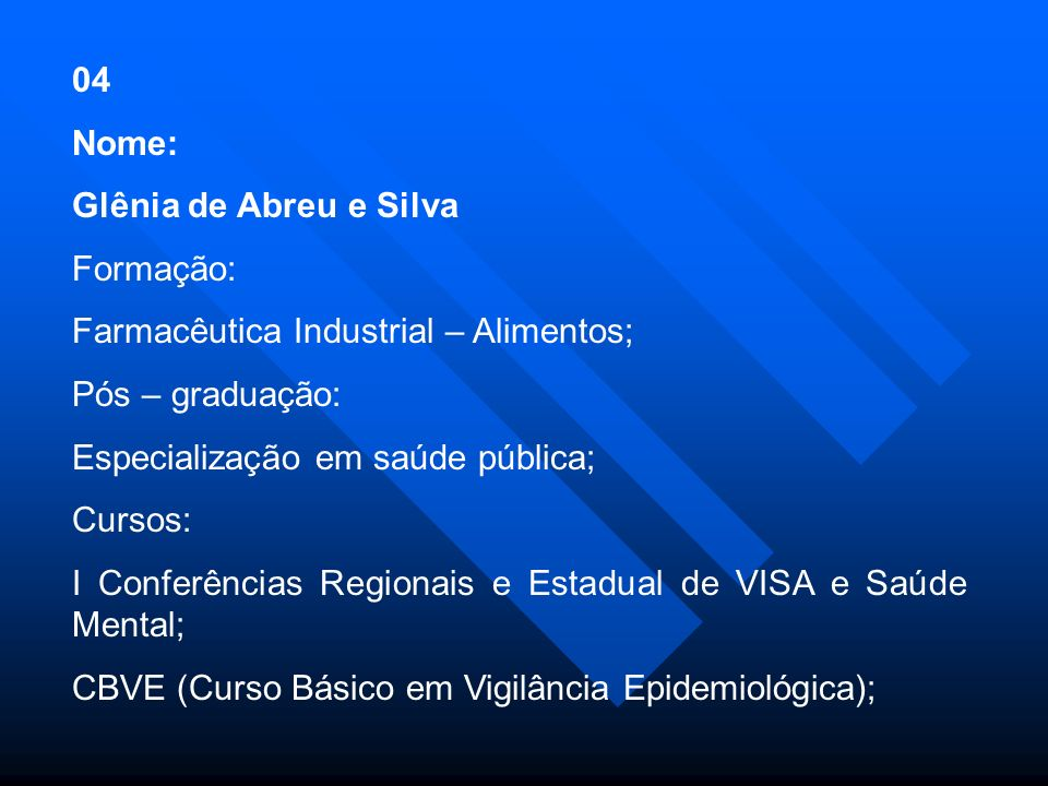 04 Nome: Glênia de Abreu e Silva. Formação: Farmacêutica Industrial – Alimentos; Pós – graduação: