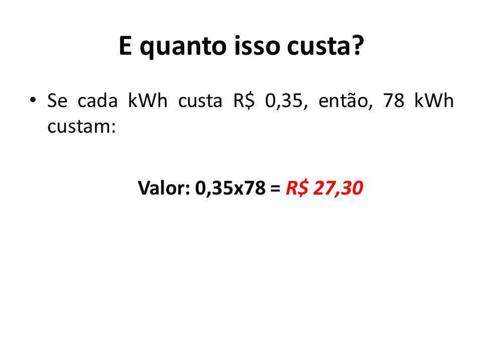 E quanto isso custa Se cada kWh custa R$ 0,35, então, 78 kWh custam: