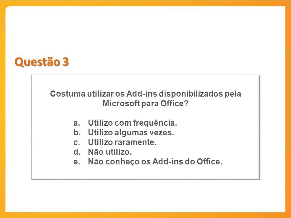Questão 3 Costuma utilizar os Add-ins disponibilizados pela Microsoft para Office Utilizo com frequência.