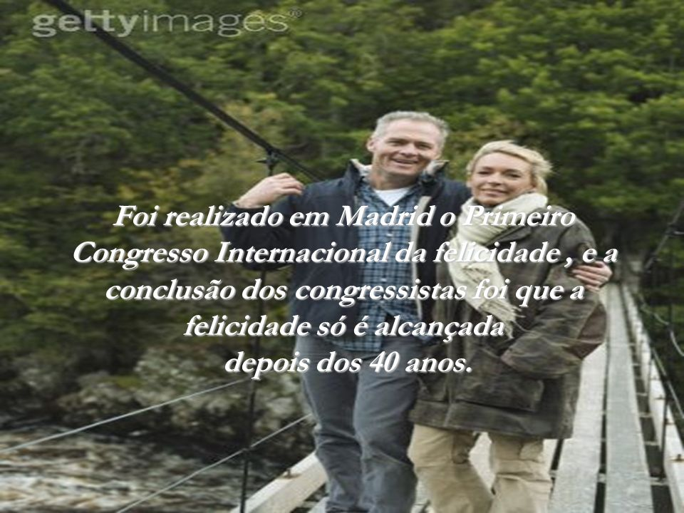 Foi realizado em Madrid o Primeiro Congresso Internacional da felicidade , e a conclusão dos congressistas foi que a felicidade só é alcançada depois dos 40 anos.