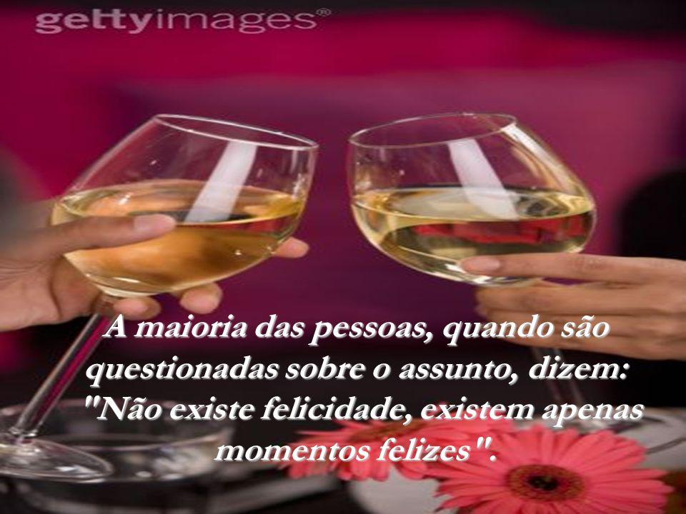 A maioria das pessoas, quando são questionadas sobre o assunto, dizem: Não existe felicidade, existem apenas momentos felizes .