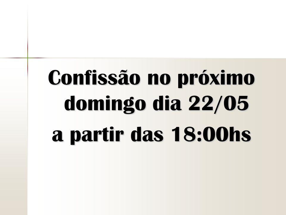 Confissão no próximo domingo dia 22/05 a partir das 18:00hs
