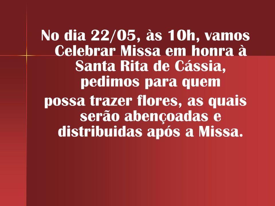 No dia 22/05, às 10h, vamos Celebrar Missa em honra à Santa Rita de Cássia, pedimos para quem possa trazer flores, as quais serão abençoadas e distribuidas após a Missa.